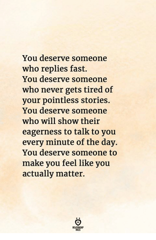 Never, Who, and Fast: You deserve someone  who replies fast.  You deserve someone  who never gets tired of  your pointless stories.  You deserve someone  who will show their  eagerness to talk to you  every minute of the day.  You deserve someone to  make you feel like you  actually matter.  RELATIONGHIP