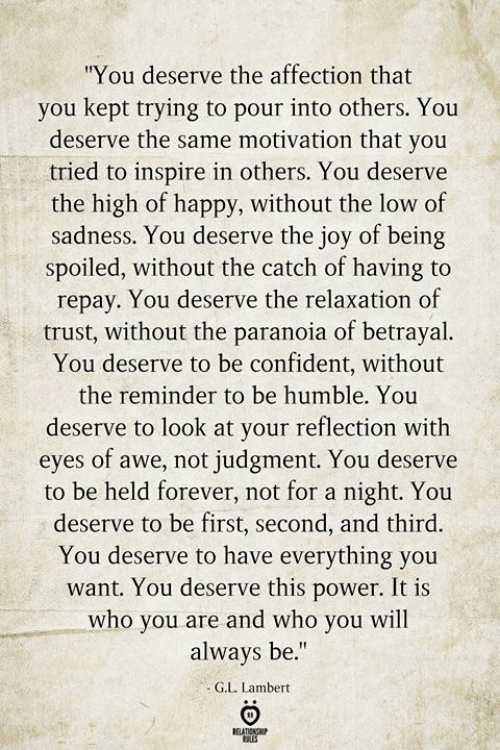 "Forever, Happy, and Humble: ""You deserve the affection that  you kept trying to pour into others. You  deserve the same motivation that you  tried to inspire in others. You deserve  the high of happy, without the low of  sadness. You deserve the joy of being  spoiled, without the catch of having to  repay. You deserve the relaxation of  trust, without the paranoia of betrayal.  You deserve to be confident, without  the reminder to be humble. You  deserve to look at your reflection with  eyes of awe, not judgment. You deserve  to be held forever, not for a night. You  deserve to be first, second, and third.  You deserve to have everything you  want. You deserve this power. It is  who you are and who you will  always be.""  G.L. Lambert  BELATIONSHIP  ES"