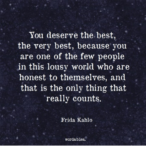 lousy: You deserve the best,  the very best, because you  are one of the few people  in this lousy world who are  honest to themselves, and  that is the only thing that  really counts  Frida Kahlo  wordables.