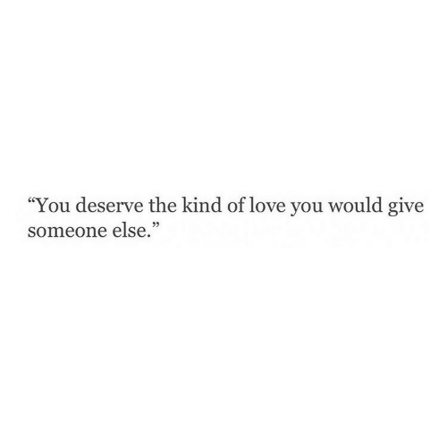 """Love, You, and Love You: """"You deserve the kind of love you w  someone else.""""  ould give"""