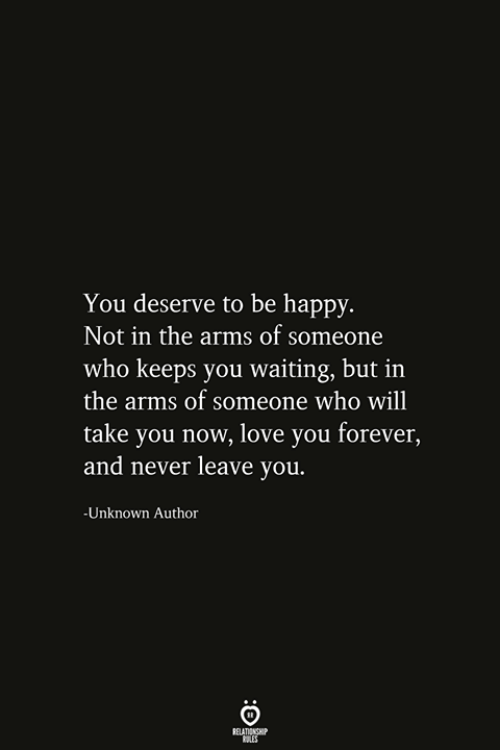 Never Leave: You deserve to be happy.  Not in the arms of someone  who keeps you waiting, but in  the arms of someone who will  take you now, love you forever,  and never leave you.  -Unknown Author  RELATIONSHIP  ES