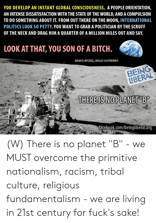 "Bitch, Facebook, and Petty: YOU DEVELOP AN INSTANT GLOBAL CONSCIOUSNESS, A PEOPLE ORIENTATION,  AN INTENSE DISSATISFACTION WITH THE STATE OF THE WORLD, AND A COMPULSION  TO DO SOMETHING ABOUT IT. FROM OUT THERE ON THE MOON, INTERNATIONAL  POLITICS LOOK SO PETTY. YOU WANT TO GRAB A POLITICIAN BY THE SCRUFF  OF THE NECK AND DRAG HIM A QUARTER OF A MILLION MILES OUT AND SAY,  LOOK AT THAT, YOU SON OF A BITCH.  EDGAR D. MITCHELL, APOLLO 14 ASTRONAUT  BEING  LBERAL  THERE IS NO PLANET ""B""  facebook.com/beingliberal.org (W) There is no planet ""B"" - we MUST overcome the primitive nationalism, racism, tribal culture, religious fundamentalism - we are living in 21st century for fuck's sake!"
