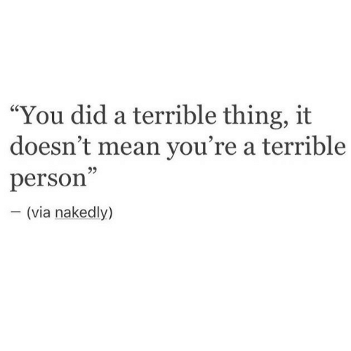 """Terrible Person: """"You did a terrible thing, it  doesn't mean you're a terrible  person  95  (via nakedly)"""