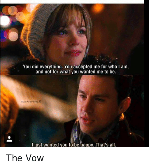 The Vow: You did everything. You accepted me for who l am,  and not for what you wanted me to be.  sparksscenes.IG  I just wanted you to be happy. That's all. The Vow