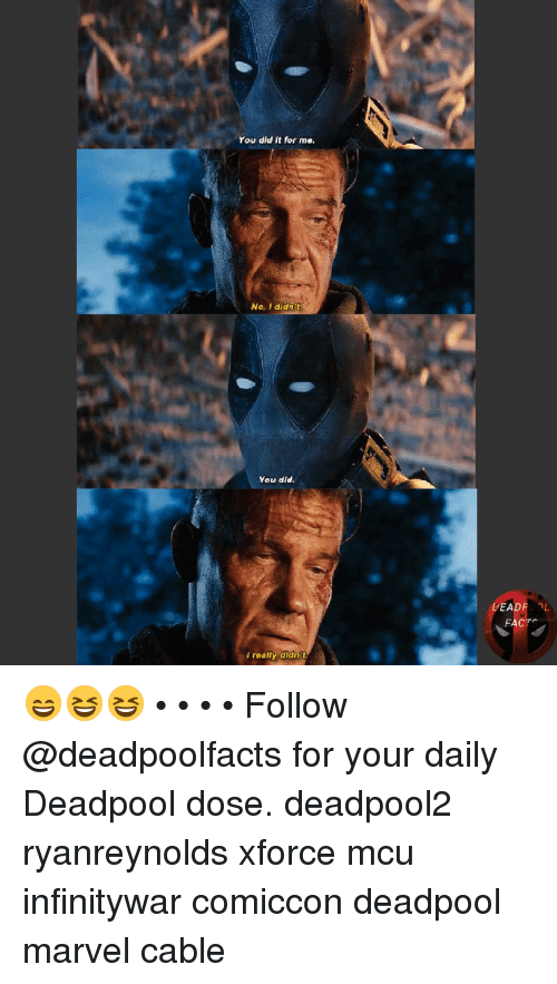 Memes, Deadpool, and Marvel: You did it for ne.  No. I didnt  You did.  l really didnt 😄😆😆 • • • • Follow @deadpoolfacts for your daily Deadpool dose. deadpool2 ryanreynolds xforce mcu infinitywar comiccon deadpool marvel cable