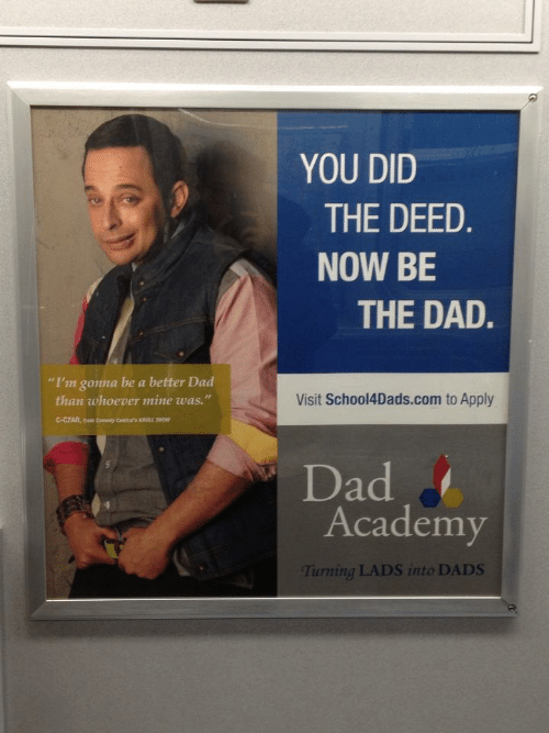 """Czar: YOU DID  THE DEED  NOW BE  THE DAD.  """"I'm gonna be a better Dad  than whoever mine was.""""  Visit School4Dads.com to Apply  C-CZAR, om Comedy Central's KROLL SHOW  Dad  Academy  Turning LADS into DADS"""
