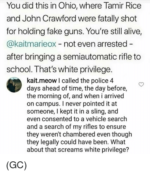 Alive, Fake, and Guns: You did this in Ohio, where Tamir Rice  and John Crawford were fatally shot  for holding fake guns. You're still alive,  @kaitmarieox - not even arrested -  after bringing a semiautomatic rifle to  school. That's white privilege.  kait.meow I called the police 4  days ahead of time, the day before,  the morning of, and when i arrived  on campus. I never pointed it at  someone, I kept it in a sling, and  even consented to a vehicle search  and a search of my rifles to ensure  they weren't chambered even though  they legally could have been. What  about that screams white privilege? (GC)