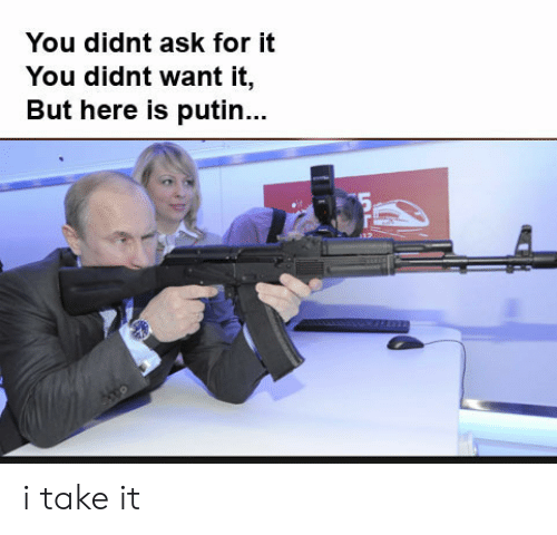 Putin, Dank Memes, and Ask: You didnt ask for it  You didnt want it,  But here is putin.. i take it