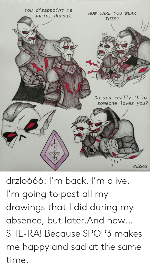 Alive, Tumblr, and Blog: You disappoint me  again, Hordak.  HOW DARE YOU WEAR  THIS?  DO you rea7 ly think  someone loves you?  DrZla666 drzlo666:  I'm back. I'm alive. I'm going to post all my drawings that I did during my absence, but later.And now… SHE-RA! Because SPOP3 makes me happy and sad at the same time.