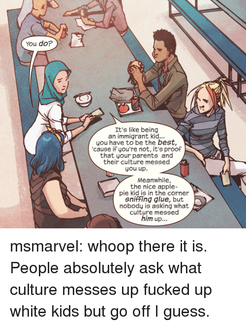 white kids: You do?  It's like being  an immigrant kid...  you have to be the best,  cause iF you're not, it's proof  that your parents and  their culture messed  you up.  Meanwhile,  the nice apple-  pie kid is in the corner  sniffing glue, but  nobody is asking what  culture messed  him up... msmarvel:  whoop there it is.  People absolutely ask what culture messes up fucked up white kids but go off I guess.