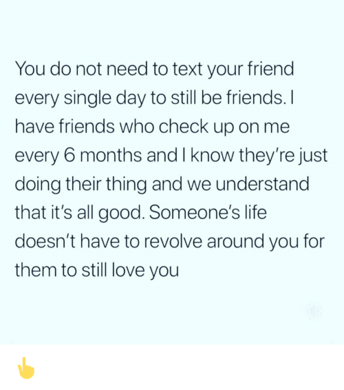 Friends, Funny, and Life: You do not need to text your friend  every single day to still be friends. I  have friends who check up o  every 6 months and I know they're just  doing their thing and we understand  that it's all good. Someone's life  doesn't have to revolve around you for  them to still love you  n me 👆