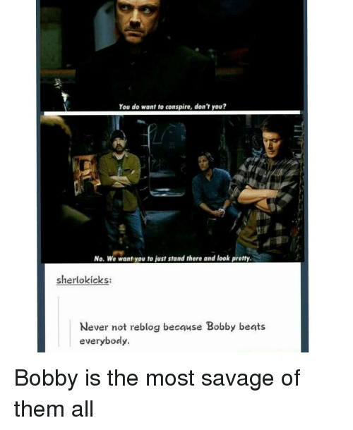 Memes, 🤖, and  Bobby: You do want to conspire, don't you?  No. We want you to just stand there and look pretty.  sherlokicks:  Never not reblog because Bobby beats  everybody. Bobby is the most savage of them all