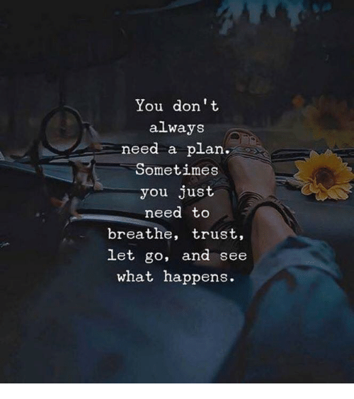 Don, You, and Need to Breathe: You don t  always  need a plan.  Sometimes  you just  need to  breathe, trust,  let go, and see  at happens.