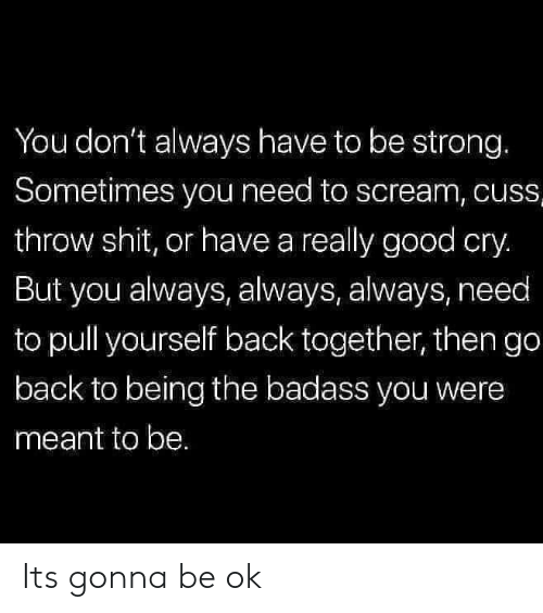 Be Ok: You don't always have to be strong.  Sometimes you need to scream, cuss  throw shit, or have a really good cry.  But you always, always, always, need  to pull yourself back together, then go  back to being the badass you were  meant to be. Its gonna be ok