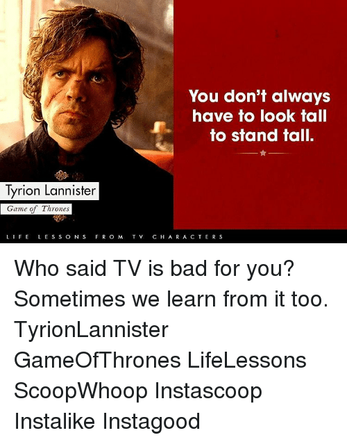 games of thrones: You don't always  have to look tall  to stand tall.  Tyrion Lannister  Game of Thrones  LIFE L E SS O N S F R O M T V.  C H A R A C T  E R S Who said TV is bad for you? Sometimes we learn from it too. TyrionLannister GameOfThrones LifeLessons ScoopWhoop Instascoop Instalike Instagood