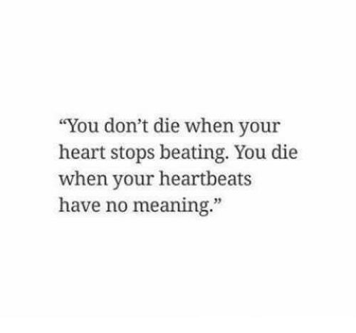 "Dont Die: ""You don't die when your  heart stops beating. You die  when your heartbeats  have no meaning.""  35"