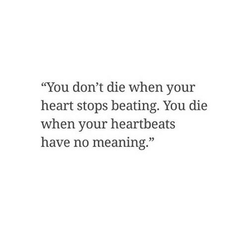 "heartbeats: ""You don't die when your  heart stops beating. You die  when your heartbeats  have no meaning."""