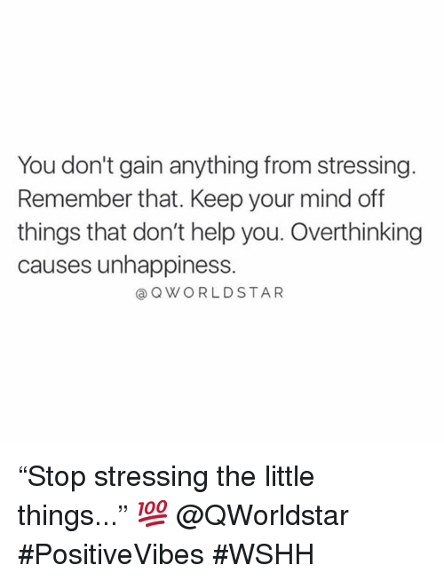 "Wshh, Help, and Mind: You don't gain anything from stressing.  Remember that. Keep your mind off  things that don't help you. Overthinking  causes unhappiness.  @ QWORLDSTAR ""Stop stressing the little things..."" 💯 @QWorldstar #PositiveVibes #WSHH"