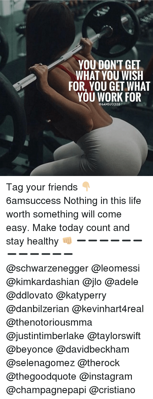 selenagomez: YOU DON'T GET  WHAT YOU WISH  FOR, YOU GET WHAT  YOU WORK FOR  @6AMSUCCESS Tag your friends 👇🏼 6amsuccess Nothing in this life worth something will come easy. Make today count and stay healthy 👊🏼 ➖➖➖➖➖➖➖➖➖➖➖➖ @schwarzenegger @leomessi @kimkardashian @jlo @adele @ddlovato @katyperry @danbilzerian @kevinhart4real @thenotoriousmma @justintimberlake @taylorswift @beyonce @davidbeckham @selenagomez @therock @thegoodquote @instagram @champagnepapi @cristiano