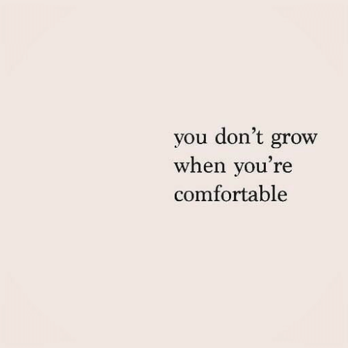 Comfortable, Grow, and You: you don't grow  when you're  comfortable