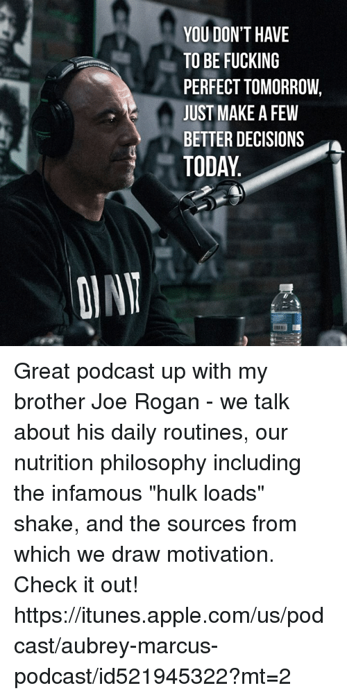 """aubrey: YOU DON'T HAVE  TO BE FUCKING  PERFECT TOMORROW,  JUST MAKE A FEW  BETTER DECISIONS  TODAY Great podcast up with my brother Joe Rogan - we talk about his daily routines, our nutrition philosophy including the infamous """"hulk loads"""" shake, and the sources from which we draw motivation.   Check it out! https://itunes.apple.com/us/podcast/aubrey-marcus-podcast/id521945322?mt=2"""