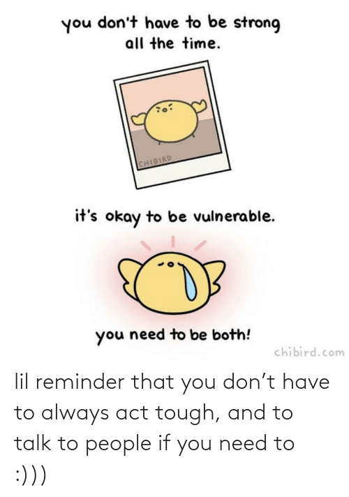 Dont Have To: you don't have to be strong  all the time.  CHIBIRD  it's okay to be vulnerable.  you need to be both!  chibird.com lil reminder that you don't have to always act tough, and to talk to people if you need to :)))