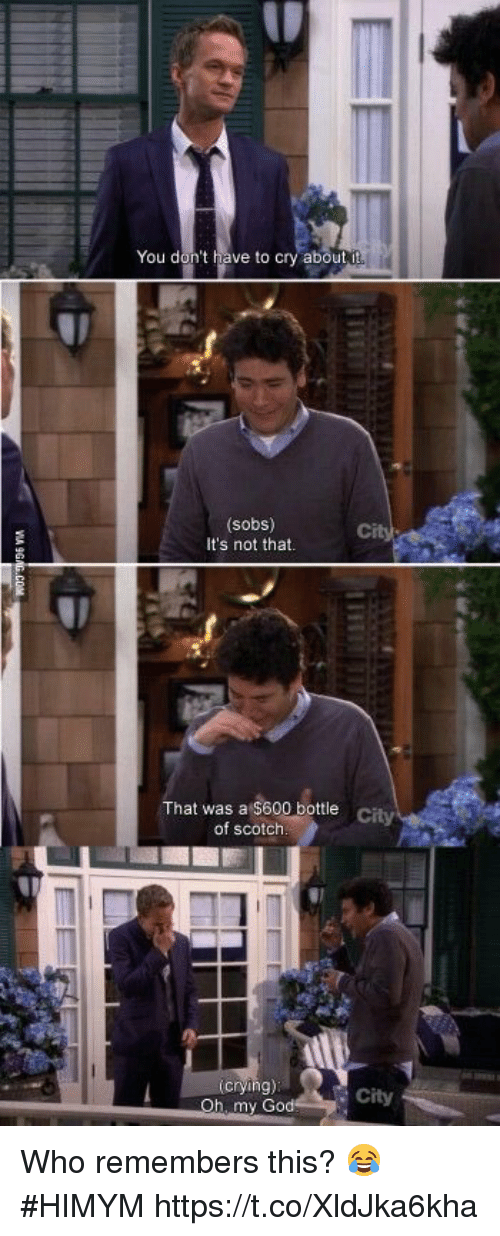 scotch: You don't have to cry about  (sobs)  It's not that  That was a s bottle  city  of scotch  crying)  h, my Go  City Who remembers this? 😂 #HIMYM https://t.co/XldJka6kha
