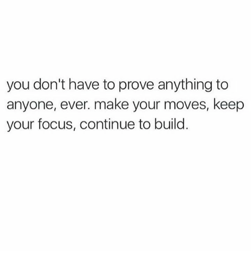 Your Moves: you don't have to prove anything to  anyone, ever. make your moves, keep  your focus, continue to build.