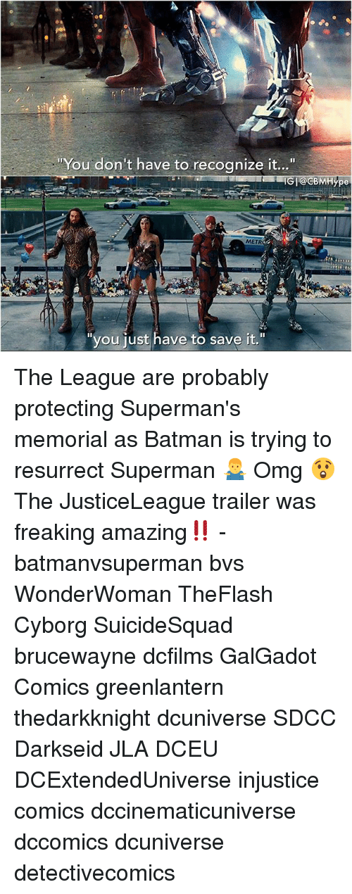 """Batman, Memes, and Omg: You don't have to recognize it...""""  IGI@CBMHype  METR  """"you iust have to save it."""" The League are probably protecting Superman's memorial as Batman is trying to resurrect Superman 🤷♂️ Omg 😲The JusticeLeague trailer was freaking amazing‼️ - batmanvsuperman bvs WonderWoman TheFlash Cyborg SuicideSquad brucewayne dcfilms GalGadot Comics greenlantern thedarkknight dcuniverse SDCC Darkseid JLA DCEU DCExtendedUniverse injustice comics dccinematicuniverse dccomics dcuniverse detectivecomics"""