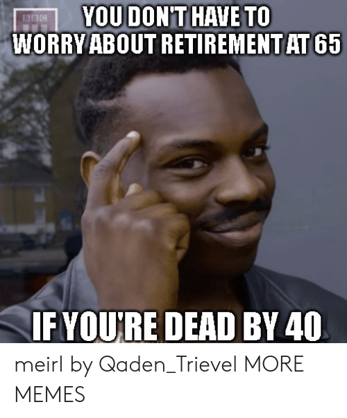 retirement: YOU DONT HAVE TO  WORRY ABOUT RETIREMENT AT 65  BBC  IFYOURE DEAD BY 40 meirl by Qaden_Trievel MORE MEMES