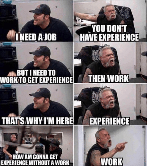 Work, Experience, and How: YOU DONT  INEED A JOB HAVE EXPERIENCE  BUTI NEED TO  WORKTO GET EXPERIENCE  THEN WORK  THATS WHY I'M HEREEXPERIENCE  HOW AM GONNA GET  WORK  EXPERIENCE WITHOUT A WORK