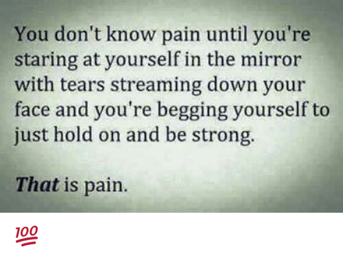 Just Hold On: You don't know pain until you're  staring at yourself in the mirror  with tears streaming down your  face and you're begging yourself to  just hold on and be strong.  That is pain. 💯