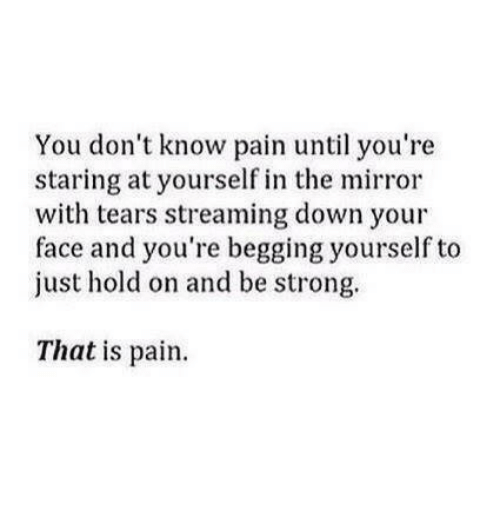 Just Hold On: You don't know pain until you're  staring at yourself in the mirror  with tears streaming down your  face and you're begging yourself to  just hold on and be strong.  That is pain
