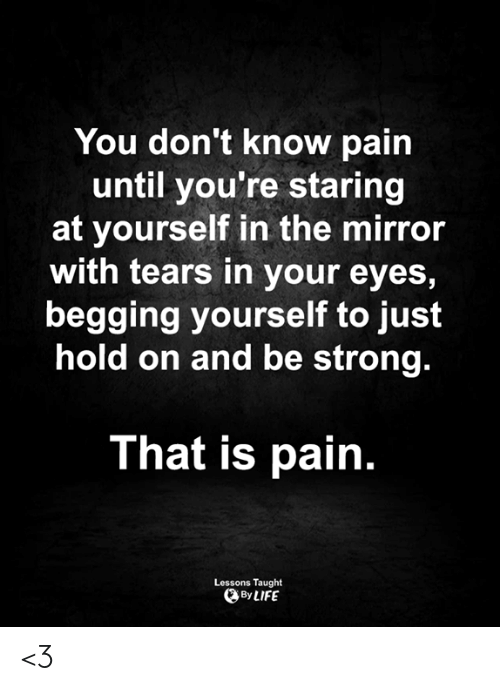 Just Hold On: You don't know pain  until you're staring  at yourself in the mirror  with tears in your eyes,  begging yourself to just  hold on and be strong.  That is pain.  Lessons Taught  By LIFE <3