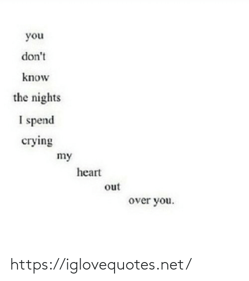 you don't know: you  don't  know  the nights  I spend  сгying  my  heart  out  over you. https://iglovequotes.net/