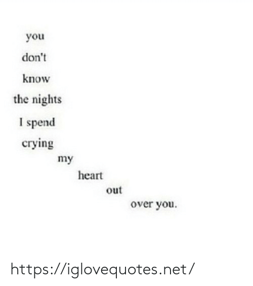 Dont Know: you  don't  know  the nights  I spend  сгying  my  heart  out  over you. https://iglovequotes.net/
