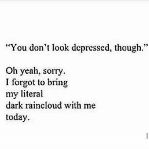 "Yeah Sorry: ""You don't look depressed, though.""  Oh yeah, sorry.  I forgot to bring  my literal  dark raincloud with me  today."