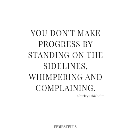 sidelines: YOU DON'T MAKE  PROGRESS BY  STANDING ON THE  SIDELINES,  WHIMPERING AND  COMPLAINING  Shirley Chisholm  FEMESTELLA