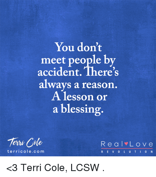 Terries: You don't  meet people by  accident There's  always a reason  A lesson or  a blessing  Tern Code  R e a l L o v e  t er ric ole co m  R E V L U T I 0 N <3 Terri Cole, LCSW  .
