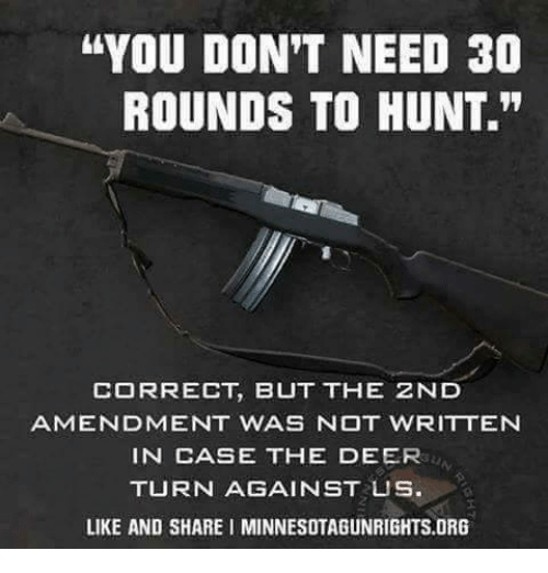 "Deer, Memes, and 🤖: ""YOU DON'T NEED 30  ROUNDS TO HUNT.""  CORRECT, BUT THE ZND  AMENDMENT WAS NOT WRITTEN  IN CASE THE DEER  TURN AGAINST US  LIKE AND SHARE I MINNESOTAGUNRIGHTS.ORG"