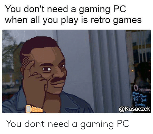 gaming pc: You don't need a gaming PC  when all you play is retro games  penin  Mon  ri-Sal  @Kasaczek You dont need a gaming PC