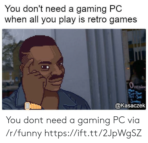 gaming pc: You don't need a gaming PC  when all you play is retro games  penin  Mon  ri-Sal  @Kasaczek You dont need a gaming PC via /r/funny https://ift.tt/2JpWgSZ