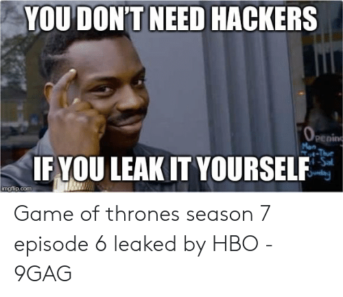 7 Episode 6: YOU DON'T NEED HACKERS  enin  IFYOU LEAK IT YOURSELE Game of thrones season 7 episode 6 leaked by HBO - 9GAG