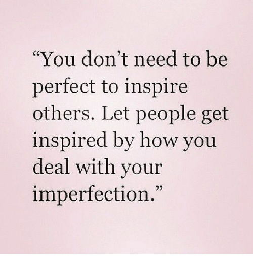 """Inspire Others: """"You don't need to be  perfect to inspire  others. Let people get  inspired by how you  deal with your  imperfection.""""  73"""