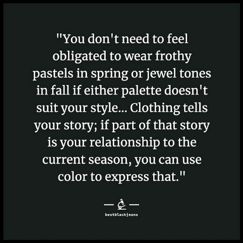 "Fall, Express, and Spring: ""You don't need to feel  obligated to wear frothy  pastels in spring or jewel tones  in fall if either palette doesn't  suit your style... Clothing tells  your story; if part of that story  is your relationship to the  current season, you can use  color to express that.""  --  bestblackjeans"