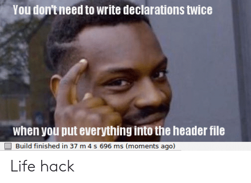 Life, Life Hack, and Hack: You don't need to write declarations twice  when you put everything into the header file  ■ Build finished in 37 m 4 s 696 ms (moments ago) Life hack