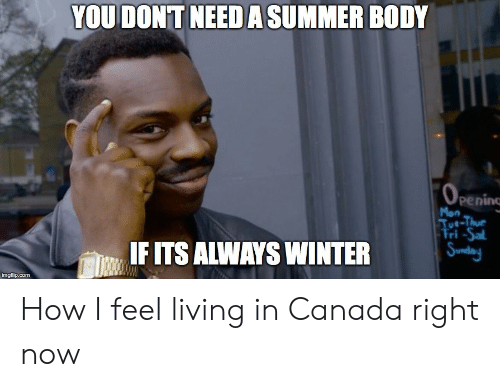 Winter, Summer, and Canada: YOU DONT NEEDA SUMMER BODY  Mon  Tue-Thue  Fri-Sa  IFITS ALWAYS WINTER  IF  imgflip.com How I feel living in Canada right now
