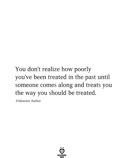 In The Past: You don't realize how poorly  you've been treated in the past until  someone comes along and treats you  the way you should be treated  -Unknown Author  RELATIONSHIP  RILES