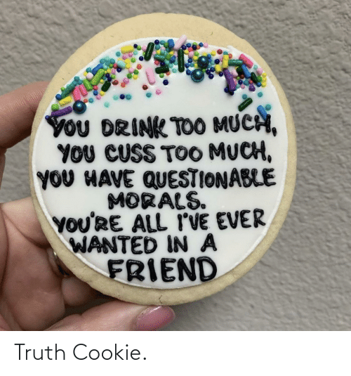 Questionable: YoU DRINK TOO MUCH,  YOU CUSS TOO MUCH,  YOU HAVE QUESTIONABLE  MORALS.  YOU'RE ALL I'VE EVER  WANTED IN A  FRIEND Truth Cookie.