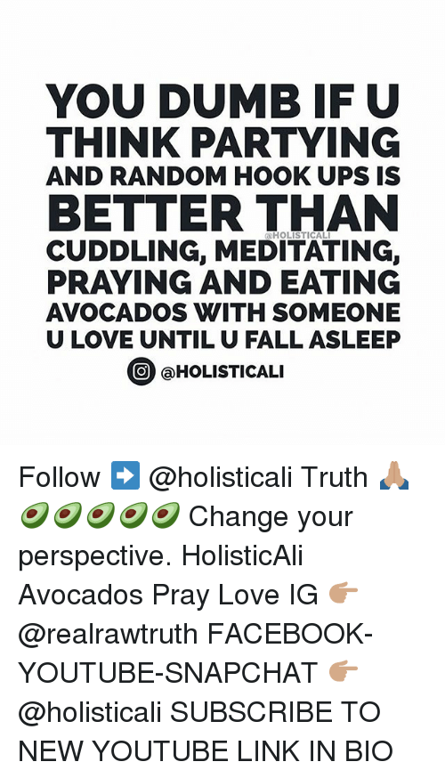 Hook Ups: YOU DUMB IF U  THINK PARTYING  AND RANDOM HOOK UPS IS  BETTER THAN  HOLISTICAL  CUDDLING, MEDITATING,  PRAYING AND EATING  AVOCADOS WITH SOMEONE  U LOVE UNTIL U FALL ASLEEP  ⓞ @HOLISTICALI  O HOLISTICALI Follow ➡️ @holisticali Truth 🙏🏽🥑🥑🥑🥑🥑 Change your perspective. HolisticAli Avocados Pray Love IG 👉🏽 @realrawtruth FACEBOOK-YOUTUBE-SNAPCHAT 👉🏽 @holisticali SUBSCRIBE TO NEW YOUTUBE LINK IN BIO